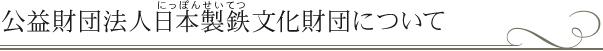 公益財団法人 日本製鉄文化財団について